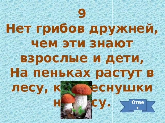 9 Нет грибов дружней, чем эти знают взрослые и дети, На пеньках растут в лесу, как веснушки на носу. Ответ