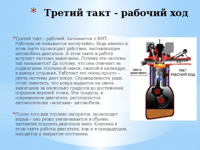 Третий такт - рабочий ход   Третий такт – рабочий, начинается с ВМТ. Рабочим он называется неслучайно. Ведь именно в этом такте происходит действие, заставляющее автомобиль двигаться. В этом такте в работу вступает система зажигания. Почему эта система так называется? Да потому, что она отвечает за поджигание топливной смеси, сжатой в цилиндре, в камере сгорания. Работает это очень просто – свеча системы дает искру. Справедливости ради, стоит заметить, что искра выдается на свече зажигания за несколько градусов до достижения поршнем верхней точки. Эти градусы, в современном двигателе, регулируются автоматически «мозгами» автомобиля. После того как топливо загорится, происходит взрыв – оно резко увеличивается в объеме, заставляя поршень двигаться вниз. Клапаны в этом такте работы двигателя, как и в предыдущем, находятся в закрытом состоянии.