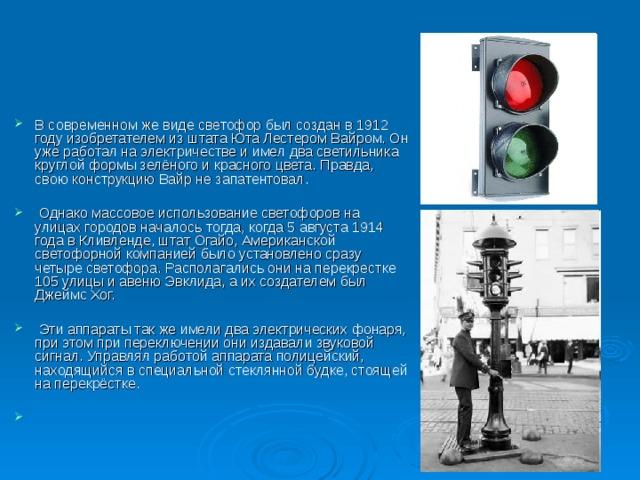 В современном же виде светофор был создан в 1912 году изобретателем из штата Юта Лестером Вайром. Он уже работал на электричестве и имел два светильника круглой формы зелёного и красного цвета. Правда, свою конструкцию Вайр не запатентовал.   Однако массовое использование светофоров на улицах городов началось тогда, когда 5 августа 1914 года в Кливленде, штат Огайо, Американской светофорной компанией было установлено сразу четыре светофора. Располагались они на перекрестке 105 улицы и авеню Эвклида, а их создателем был Джеймс Хог.   Эти аппараты так же имели два электрических фонаря, при этом при переключении они издавали звуковой сигнал. Управлял работой аппарата полицейский, находящийся в специальной стеклянной будке, стоящей на перекрёстке.