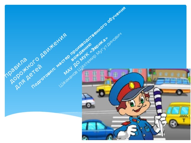 правила  дорожного движения  для детей Подготовил: мастер производственного обучения вождению МАУ ДО МУК «Эврика»  Шахманов Шахтемир Мугутдинович