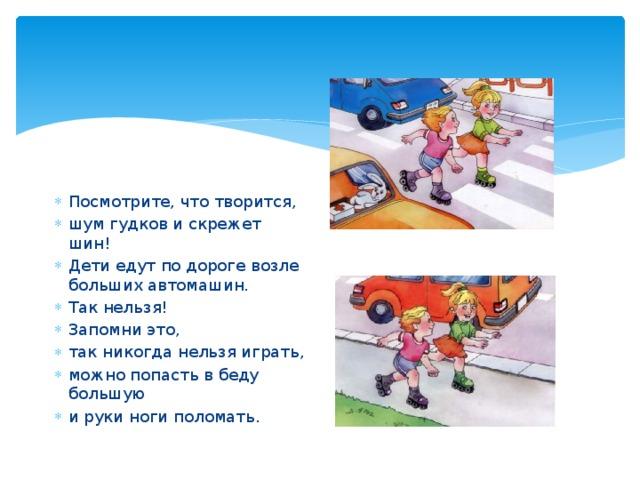 Посмотрите, что творится, шум гудков и скрежет шин! Дети едут по дороге возле больших автомашин. Так нельзя! Запомни это, так никогда нельзя играть, можно попасть в беду большую и руки ноги поломать.