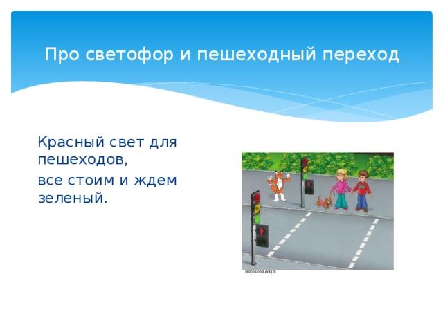 Про светофор и пешеходный переход   Красный свет для пешеходов, все стоим и ждем зеленый.