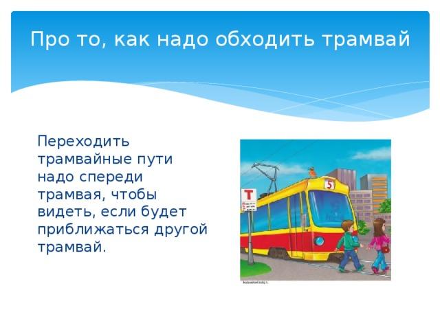 Про то, как надо обходить трамвай   Переходить трамвайные пути надо спереди трамвая, чтобы видеть, если будет приближаться другой трамвай.