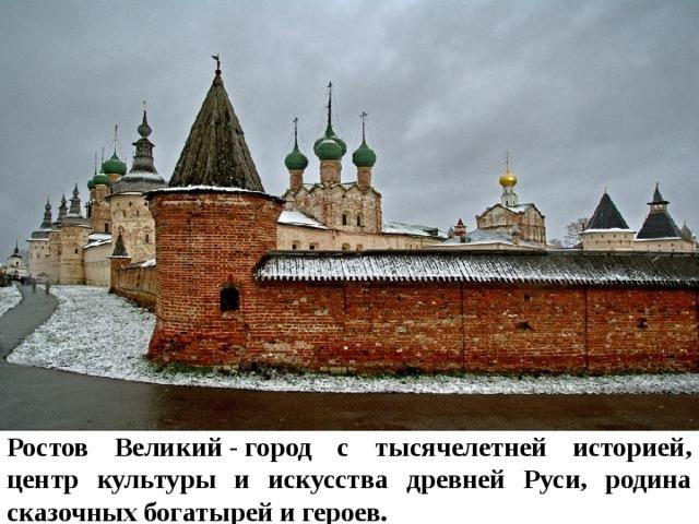 Ростов Великий-город с тысячелетней историей, центр культуры и искусства древней Руси, родина сказочных богатырей и героев.