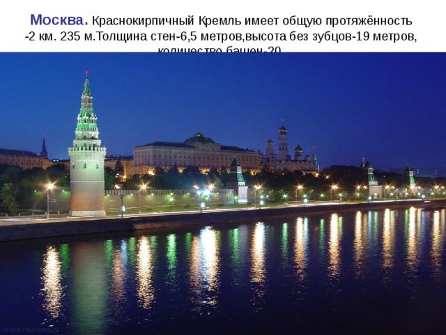 Москва. Краснокирпичный Кремль имеет общую протяжённость  -2 км. 235 м.Толщина стен-6,5 метров,высота без зубцов-19 метров,  количество башен-20.