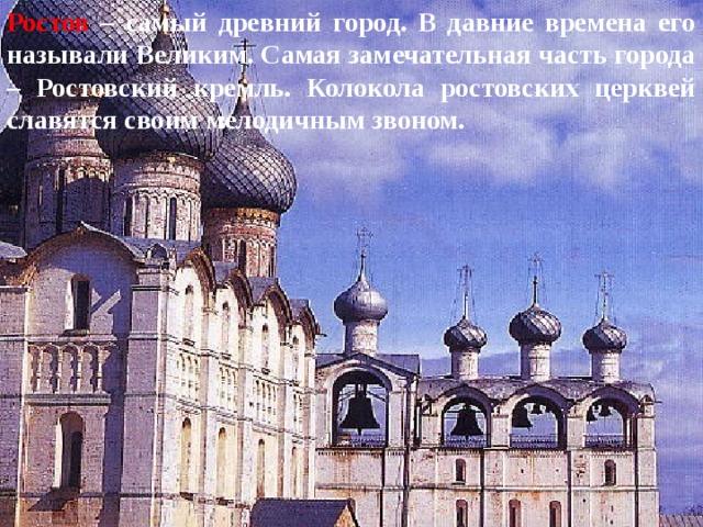 Ростов – самый древний город. В давние времена его называли Великим. Самая замечательная часть города – Ростовский кремль. Колокола ростовских церквей славятся своим мелодичным звоном.