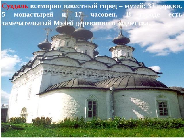 Суздаль  всемирно известный город – музей: 33 церкви, 5 монастырей и 17 часовен. В городе есть замечательный Музей деревянного зодчества.