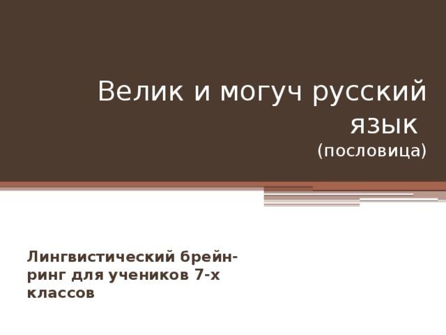 Велик и могуч русский язык  (пословица) Лингвистический брейн-ринг для учеников 7-х классов