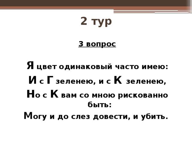 2 тур  3 вопрос  Я цвет одинаковый часто имею: И с Г зеленею, и с К  зеленею, Н о с К вам со мною рискованно быть: М огу и до слез довести, и убить.