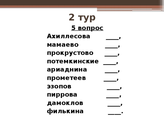 2 тур  5 вопрос Ахиллесова ____, мамаево ____, прокрустово ____, потемкинские ____, ариаднина ____, прометеев ____, эзопов ____, пиррова ____, дамоклов ____, филькина ____.