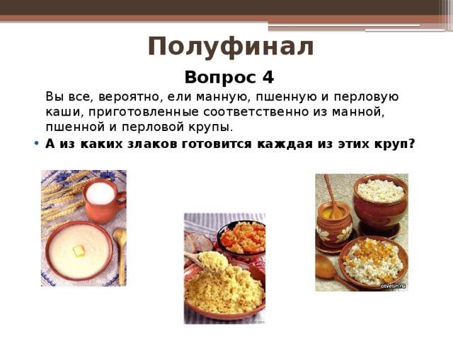 Полуфинал Вопрос 4  Вы все, вероятно, ели манную, пшенную и перловую каши, приготовленные соответственно из манной, пшенной и перловой крупы.