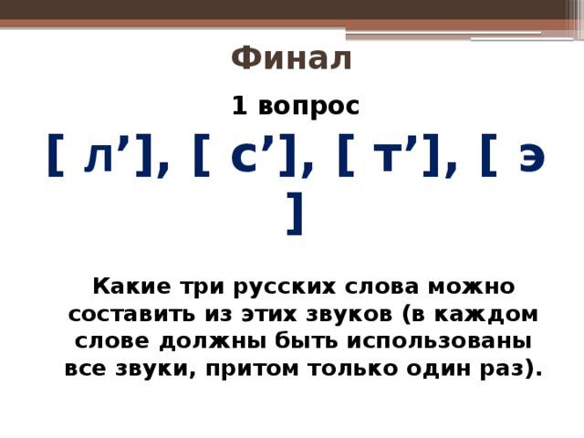 Финал 1 вопрос [ л '], [ с'], [ т'], [ э ]  Какие три русских слова можно составить из этих звуков (в каждом слове должны быть использованы все звуки, притом только один раз).