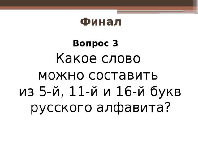 Финал Вопрос 3  Какое слово можно составить из 5-й, 11-й и 16-й букв русского алфавита?