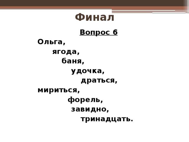 Финал Вопрос 6 Ольга,   ягода,    баня,     удочка,      драться, мириться,    форель,     завидно,      тринадцать.