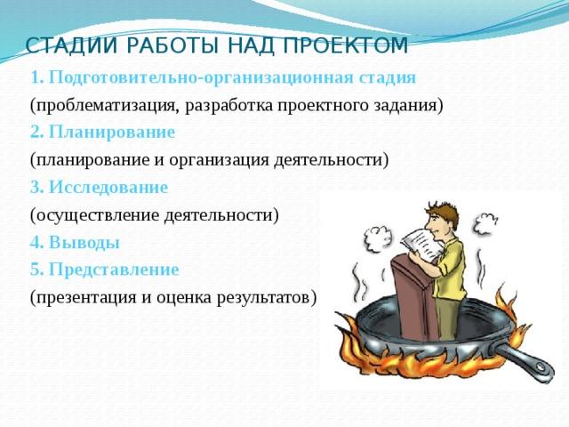 СТАДИИ РАБОТЫ НАД ПРОЕКТОМ 1. Подготовительно-организационная стадия (проблематизация, разработка проектного задания) 2. Планирование (планирование и организация деятельности) 3. Исследование (осуществление деятельности) 4.  Выводы 5. Представление (презентация и оценка результатов)