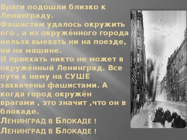 Враги подошли близко к Ленинграду.  Фашистам удалось окружить его , а из окружённого города нельзя выехать ни на поезде, ни на машине.  И приехать никто не может в окружённый Ленинград. Все пути к нему на СУШЕ захвачены фашистами. А когда город окружён врагами , это значит ,что он в блокаде.  Л ЕНИНГРАД В Б ЛОКАДЕ !  Л ЕНИНГРАД В Б ЛОКАДЕ !