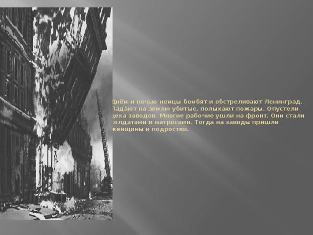 Днём и ночью немцы бомбят и обстреливают Ленинград. Падают на землю убитые, полыхают пожары. Опустели цеха заводов. Многие рабочие ушли на фронт. Они стали солдатами и матросами. Тогда на заводы пришли женщины и подростки.