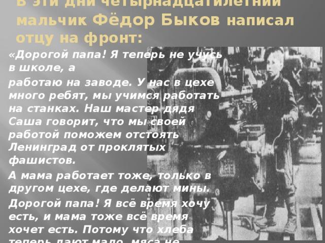 В эти дни четырнадцатилетний мальчик Фёдор Быков написал отцу на фронт: «Дорогой папа! Я теперь не учусь в школе, а работаю на заводе. У нас в цехе много ребят, мы учимся работать на станках. Наш мастер дядя Саша говорит, что мы своей работой поможем отстоять Ленинград от проклятых фашистов. А мама работает тоже, только в другом цехе, где делают мины. Дорогой папа! Я всё время хочу есть, и мама тоже всё время хочет есть. Потому что хлеба теперь дают мало, мяса не бывает.  Дорогой папа! Бей фашистов! Остаюсь твой сын, рабочий завода №5 Фёдор Быков.»