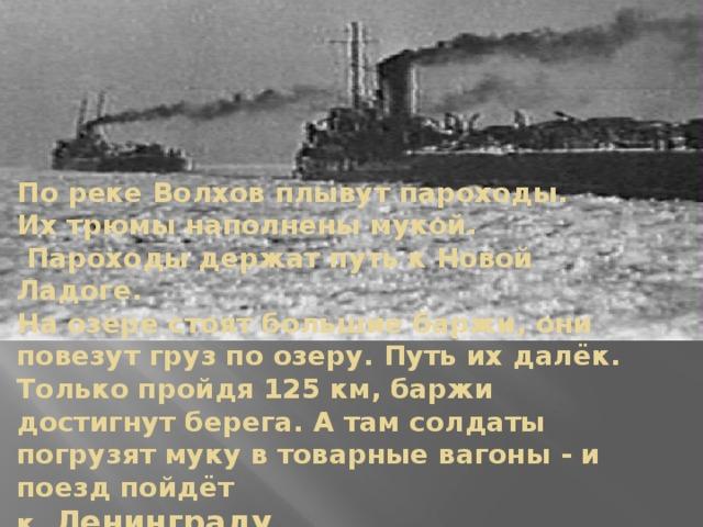 По реке Волхов плывут пароходы.  Их трюмы наполнены мукой.  Пароходы держат путь к Новой Ладоге.  На озере стоят большие баржи, они повезут груз по озеру. Путь их далёк.  Только пройдя 125 км, баржи достигнут берега. А там солдаты погрузят муку в товарные вагоны - и поезд пойдёт  к Ленинграду.