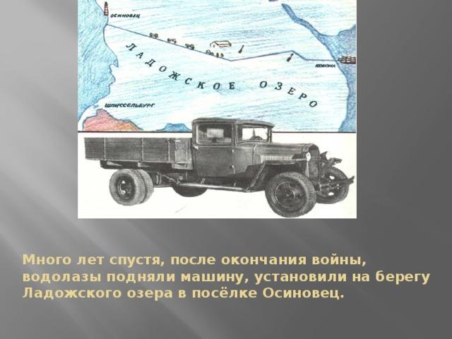 Много лет спустя, после окончания войны, водолазы подняли машину, установили на берегу Ладожского озера в посёлке Осиновец.