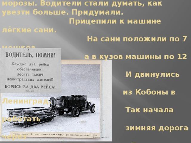 В ноябре 1941 года удалось проложить через Ладожское озеро «Дорогу жизни». Стояли сильные морозы. Водители стали думать, как увезти больше. Придумали.  Прицепили к машине лёгкие сани.  На сани положили по 7 мешков,  а в кузов машины по 12 мешков.  И двинулись обратно  из Кобоны в Ленинград.  Так начала работать  зимняя дорога через  Ладогу.   Путь через Ладогу народ стал называть Дорогой жизни.