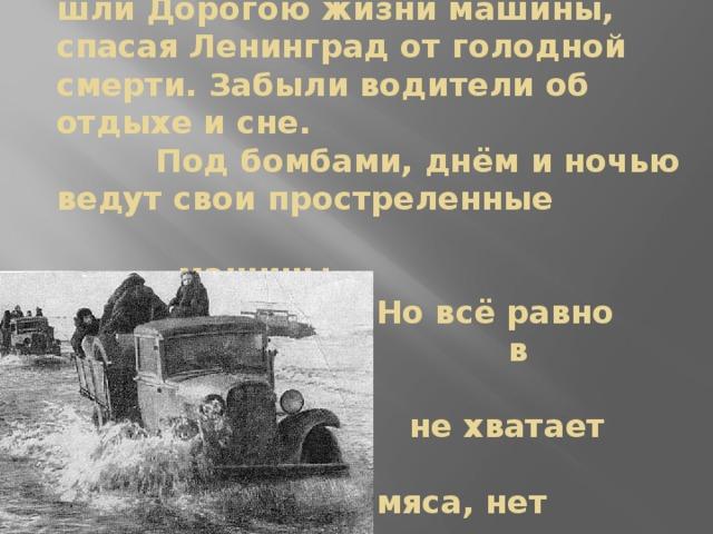 Больше двух лет, днём и ночью,  шли Дорогою жизни машины, спасая Ленинград от голодной смерти. Забыли водители об отдыхе и сне.  Под бомбами, днём и ночью ведут свои простреленные машины.  Но всё равно  в Ленинграде  не хватает хлеба,  мяса, нет сахара,  нет овощей.