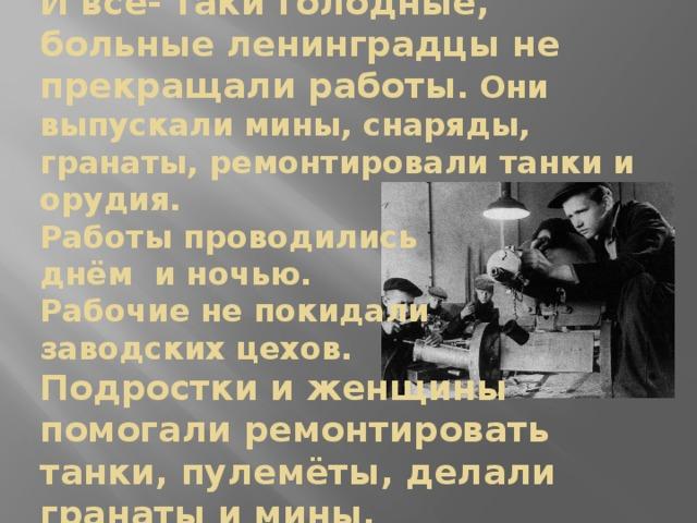 И всё- таки голодные, больные ленинградцы не прекращали работы . Они выпускали мины, снаряды, гранаты, ремонтировали танки и орудия.  Работы проводились  днём и ночью.  Рабочие не покидали  заводских цехов.  Подростки и женщины  помогали ремонтировать танки, пулемёты, делали гранаты и мины.