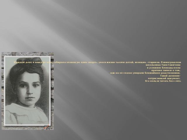 Каждый день и каждую ночь собирала зловещую дань смерть, унося жизни тысячи детей, женщин, стариков. Ленинградская школьница Таня Савичева  в условиях блокады вела  краткие записи о том,  как на её глазах умирали ближайшие родственники.  Такой дневник-  потрясающий документ.  Его нельзя читать без слёз.