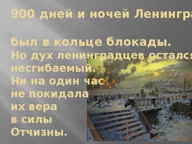 900 дней и ночей Ленинград  был в кольце блокады.  Но дух ленинградцев остался несгибаемый.  Ни на один час  не покидала  их вера  в силы  Отчизны.