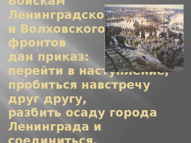 Войскам  Ленинградского  и Волховского  фронтов  дан приказ:  перейти в наступление,  пробиться навстречу  друг другу,  разбить осаду города Ленинграда и соединиться.