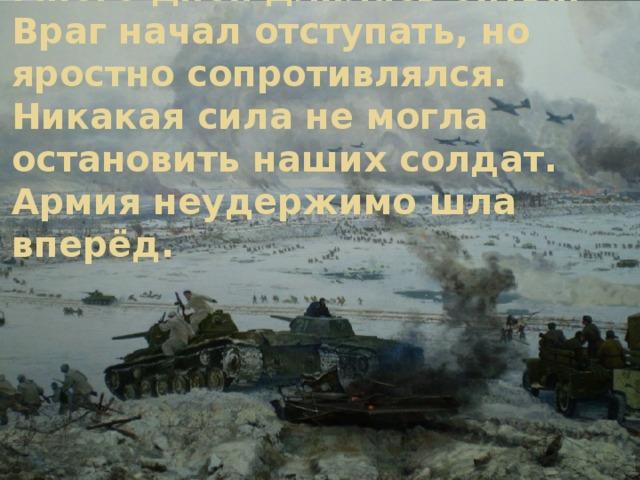 Много дней длилась битва.  Враг начал отступать, но яростно сопротивлялся. Никакая сила не могла остановить наших солдат. Армия неудержимо шла вперёд.