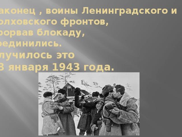 Наконец , воины Ленинградского и Волховского фронтов,  прорвав блокаду,  соединились.  Случилось это  18 января 1943 года.