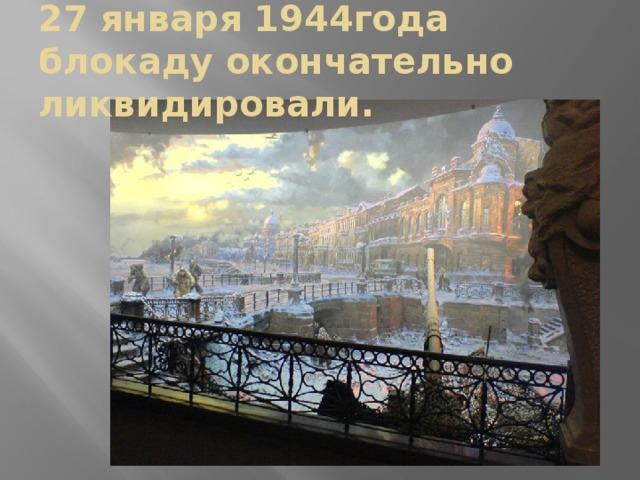 27 января 1944года блокаду окончательно ликвидировали.
