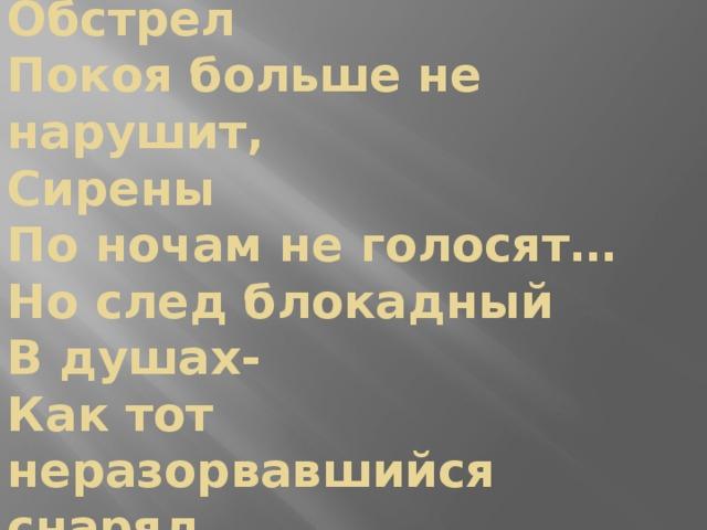 Обстрел  Покоя больше не нарушит,  Сирены  По ночам не голосят…  Но след блокадный  В душах-  Как тот неразорвавшийся снаряд.