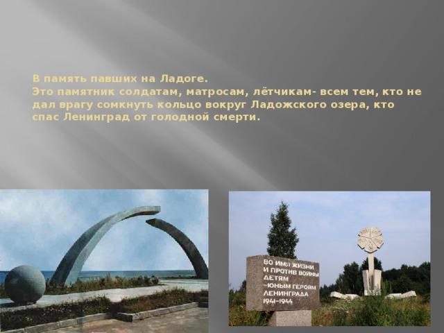 В память павших на Ладоге.  Это памятник солдатам, матросам, лётчикам- всем тем, кто не дал врагу сомкнуть кольцо вокруг Ладожского озера, кто спас Ленинград от голодной смерти.