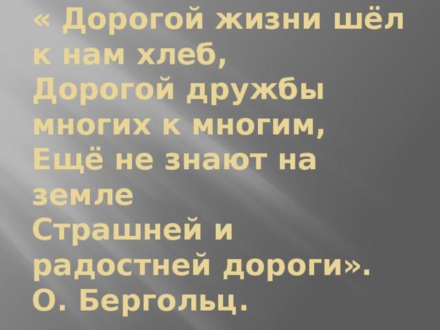 « Дорогой жизни шёл к нам хлеб,  Дорогой дружбы многих к многим,  Ещё не знают на земле  Страшней и радостней дороги».  О. Бергольц.