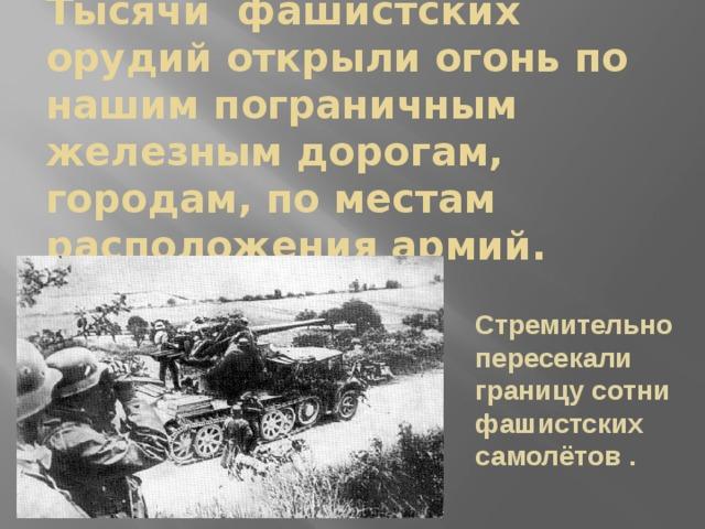 Тысячи фашистских орудий открыли огонь по нашим пограничным железным дорогам, городам, по местам расположения армий. Стремительно пересекали границу сотни фашистских самолётов . Стремительно пересекали границу сотни самолётов .