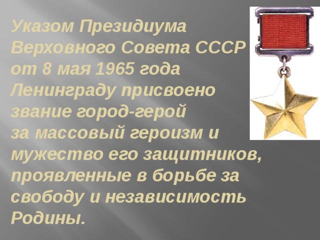 Указом Президиума Верховного Совета СССР от 8 мая 1965 года Ленинграду присвоено звание город-герой за массовый героизм и мужество его защитников, проявленные в борьбе за свободу и независимость Родины.