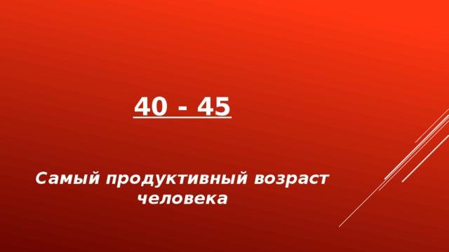 40 - 45 Самый продуктивный возраст человека