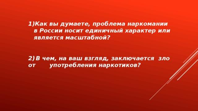 Как вы думаете, проблема наркомании в России носит единичный характер или является масштабной?