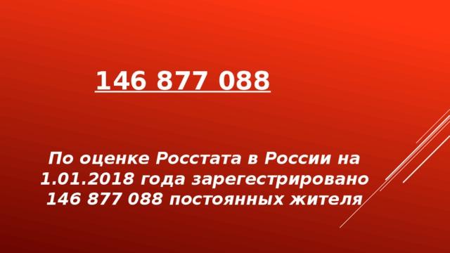 146 877 088   По оценке Росстата в России на 1.01.2018 года зарегестрировано 146 877 088 постоянных жителя