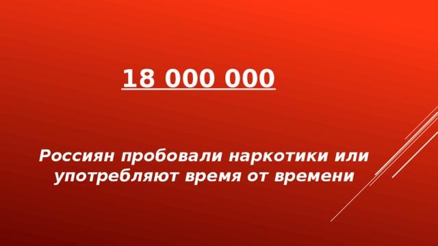 18 000 000   Россиян пробовали наркотики или употребляют время от времени