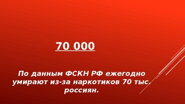 70 000   По данным ФСКН РФ ежегодно умирают из-за наркотиков 70 тыс. россиян.