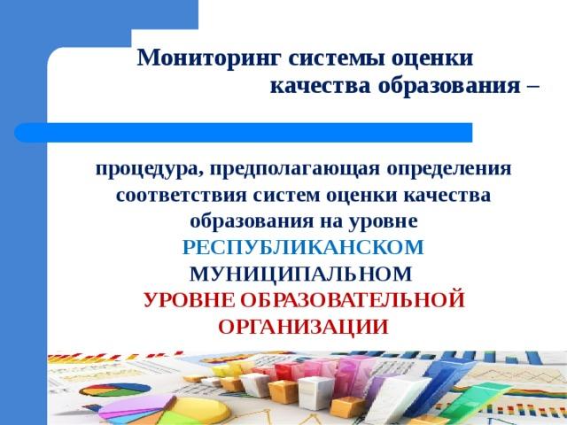 Мониторинг системы оценки  качества образования – процедура, предполагающая определения соответствия систем оценки качества образования на уровне РЕСПУБЛИКАНСКОМ МУНИЦИПАЛЬНОМ УРОВНЕ ОБРАЗОВАТЕЛЬНОЙ ОРГАНИЗАЦИИ