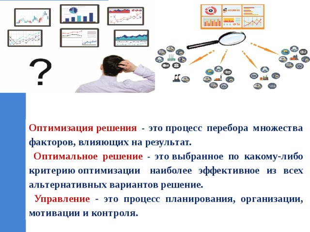 Оптимизациярешения - этопроцесс перебора множества факторов, влияющих на результат.  Оптимальное решение - этовыбранное по какому-либо критериюоптимизации наиболее эффективное из всех альтернативных вариантов решение.  Управление - это процесс планирования, организации, мотивации и контроля.