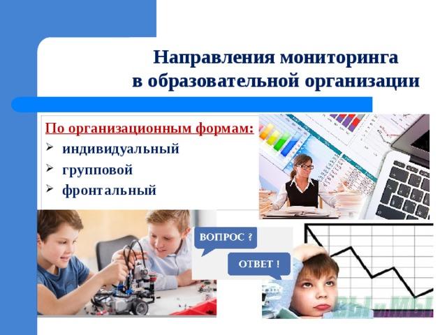 Направления мониторинга  в образовательной организации По организационным формам:
