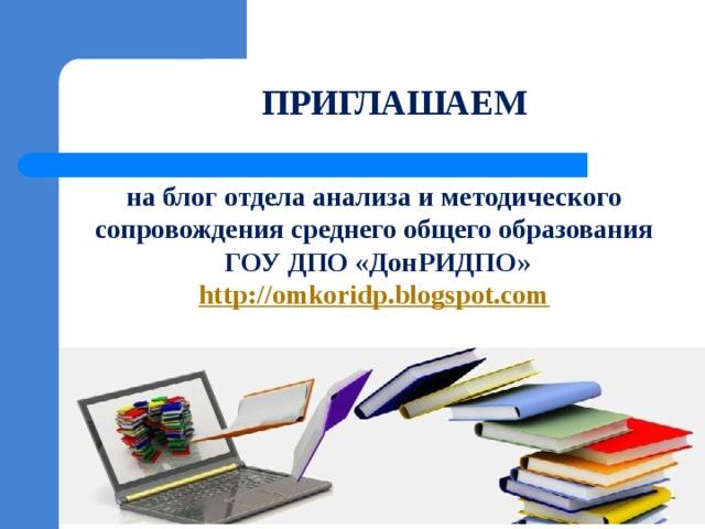 ПРИГЛАШАЕМ на блог отдела анализа и методического сопровождения среднего общего образования ГОУ ДПО «ДонРИДПО» http://omkoridp.blogspot.com