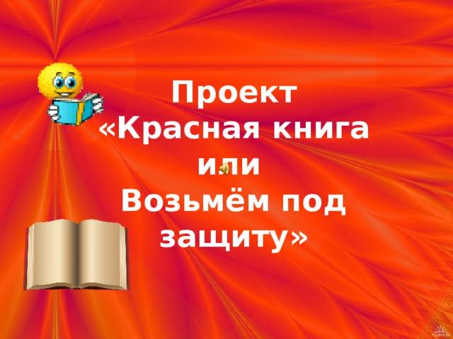 Проект  «Красная книга или  Возьмём под защиту»