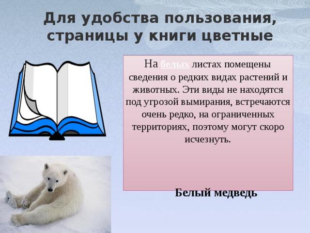Для удобства пользования, страницы у книги цветные На  белых листах помещены сведения о редких видах растений и животных. Эти виды не находятся под угрозой вымирания, встречаются очень редко, на ограниченных территориях, поэтому могут скоро исчезнуть. Белый медведь