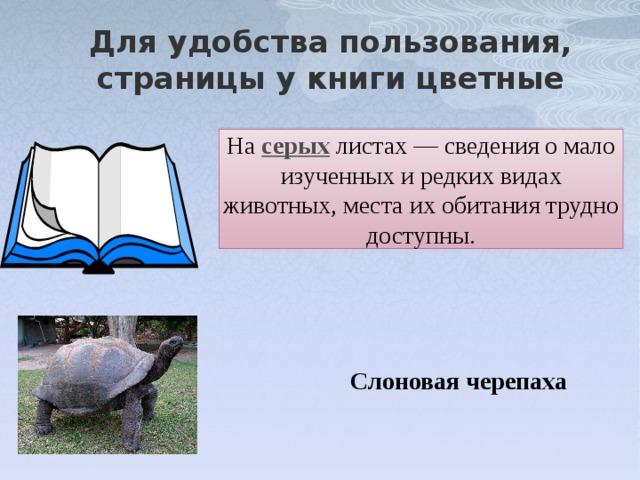 Для удобства пользования, страницы у книги цветные На серых  листах — сведения о мало изученных и редких видах животных, места их обитания трудно доступны. Слоновая черепаха